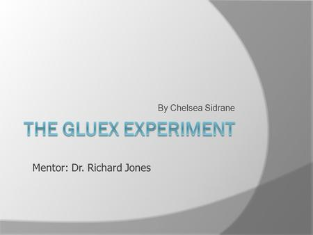 By Chelsea Sidrane The Gluex Experiment Mentor: Dr. Richard Jones.
