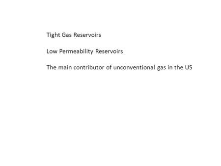 Tight Gas Reservoirs Low Permeability Reservoirs The main contributor of unconventional gas in the US.