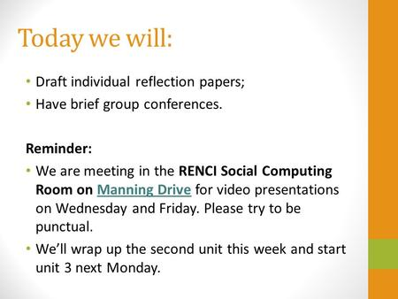 Today we will: Draft individual reflection papers; Have brief group conferences. Reminder: We are meeting in the RENCI Social Computing Room on Manning.