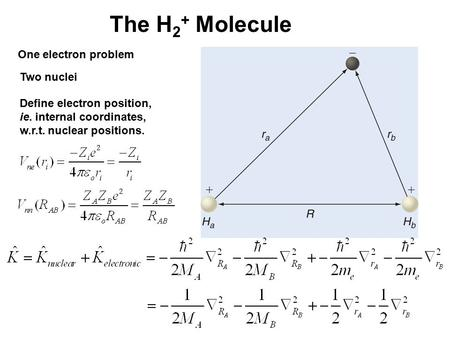 The H 2 + Molecule One electron problem Two nuclei Define electron position, ie. internal coordinates, w.r.t. nuclear positions.
