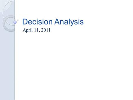 Decision Analysis April 11, 2011. Game Theory Frame Work Players ◦ Decision maker: optimizing agent ◦ Opponent  Nature: offers uncertain outcome  Competition: