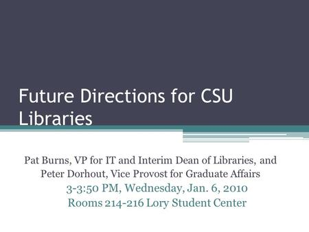 Future Directions for CSU Libraries Pat Burns, VP for IT and Interim Dean of Libraries, and Peter Dorhout, Vice Provost for Graduate Affairs 3-3:50 PM,
