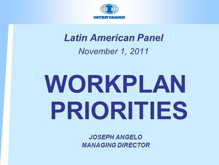 Latin American Panel November 1, 2011 WORKPLAN PRIORITIES JOSEPH ANGELO MANAGING DIRECTOR.