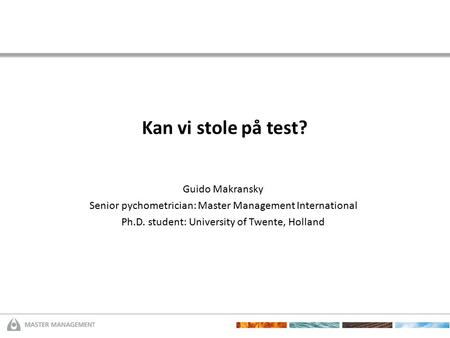 Kan vi stole på test? Guido Makransky Senior pychometrician: Master Management International Ph.D. student: University of Twente, Holland.
