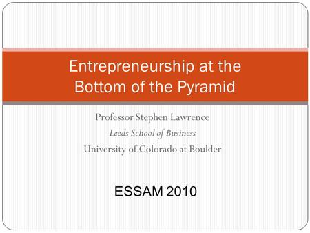 Professor Stephen Lawrence Leeds School of Business University of Colorado at Boulder Entrepreneurship at the Bottom of the Pyramid ESSAM 2010.