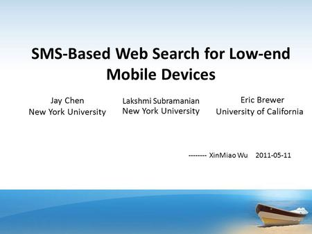 SMS-Based Web Search for Low-end Mobile Devices Jay Chen New York University Lakshmi Subramanian New York University Eric Brewer University of California.