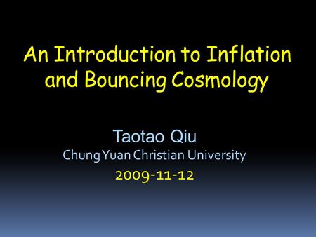 An Introduction to Inflation and Bouncing Cosmology Taotao Qiu Chung Yuan Christian University 2009-11-12.