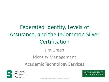Federated Identity, Levels of Assurance, and the InCommon Silver Certification Jim Green Identity Management Academic Technology Services © Michigan State.