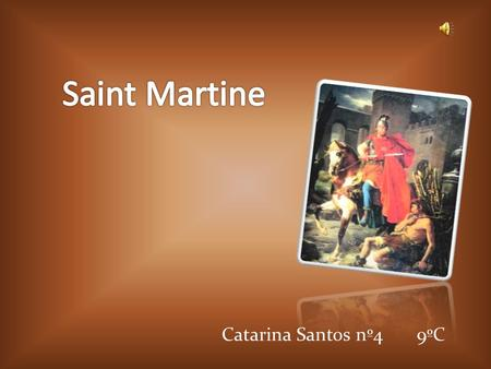 Catarina Santos nº4 9ºC. The man behind the legend Martin was born in the year 316, was the son of a Roman officer in Pannonia (now Hungary). On November.