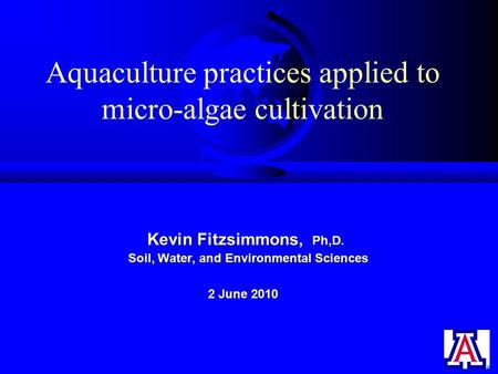 Aquaculture practices applied to micro-algae cultivation Kevin Fitzsimmons, Ph,D. Soil, Water, and Environmental Sciences 2 June 2010.
