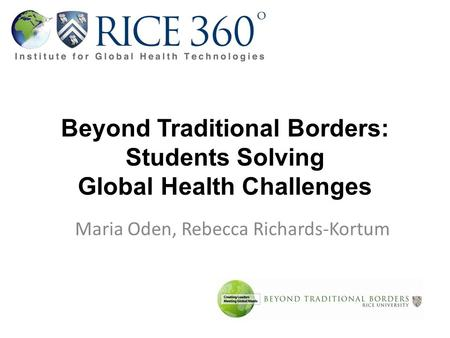 Beyond Traditional Borders: Students Solving Global Health Challenges Maria Oden, Rebecca Richards-Kortum.