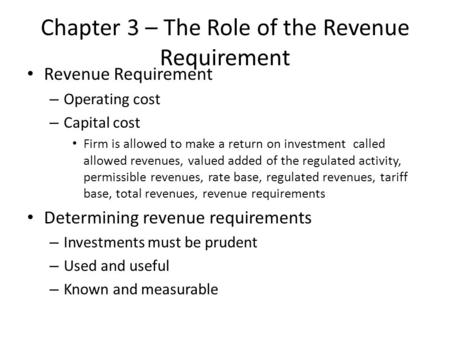 Chapter 3 – The Role of the Revenue Requirement Revenue Requirement – Operating cost – Capital cost Firm is allowed to make a return on investment called.