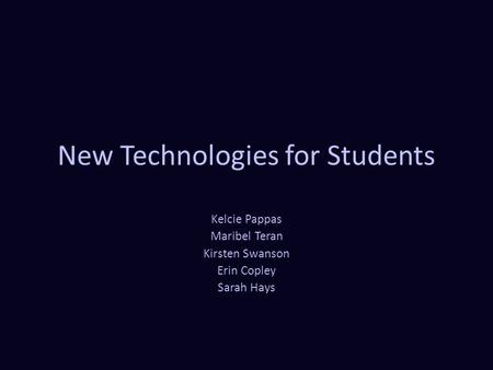 New Technologies for Students Kelcie Pappas Maribel Teran Kirsten Swanson Erin Copley Sarah Hays.