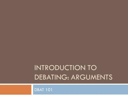 INTRODUCTION TO DEBATING: ARGUMENTS DBAT 101. What should I say?  Principled Arguments:  We are more 'Fair'. Often comes down to rights.  Burden is.