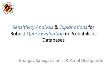 Sensitivity Analysis & Explanations for Robust Query Evaluation in Probabilistic Databases Bhargav Kanagal, Jian Li & Amol Deshpande.