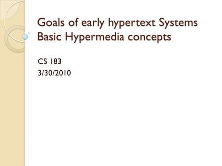 Goals of early hypertext Systems Basic Hypermedia concepts CS 183 3/30/2010.