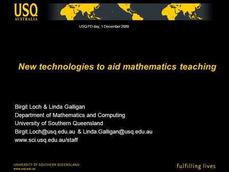New technologies to aid mathematics teaching Birgit Loch & Linda Galligan Department of Mathematics and Computing University of Southern Queensland