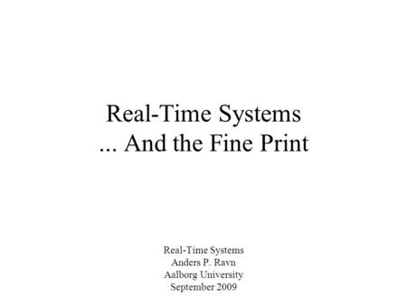 Real-Time Systems... And the Fine Print Real-Time Systems Anders P. Ravn Aalborg University September 2009.