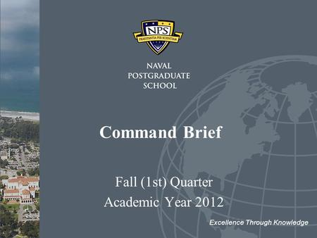 Command Brief Fall (1st) Quarter Academic Year 2012 Excellence Through Knowledge.