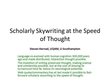 Scholarly Skywriting at the Speed of Thought Stevan Harnad, UQAM, U Southampton Language co-evolved with human cognition 300,000 years ago and made distributed,