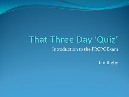 Introduction to the FRCPC Exam Ian Rigby The Three Day Quiz.