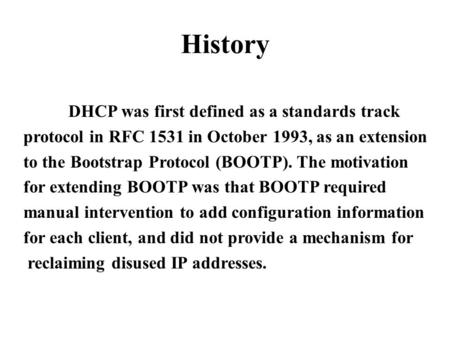 History DHCP was first defined as a standards track protocol in RFC 1531 in October 1993, as an extension to the Bootstrap Protocol (BOOTP). The motivation.