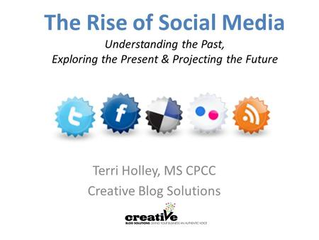 The Rise of Social Media Understanding the Past, Exploring the Present & Projecting the Future Terri Holley, MS CPCC Creative Blog Solutions.