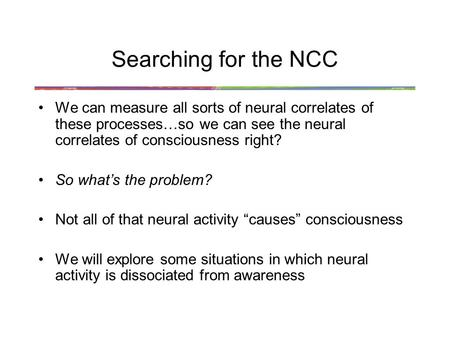 Searching for the NCC We can measure all sorts of neural correlates of these processes…so we can see the neural correlates of consciousness right? So what's.