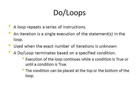 Do/Loops A loop repeats a series of instructions. An iteration is a single execution of the statement(s) in the loop. Used when the exact number of iterations.