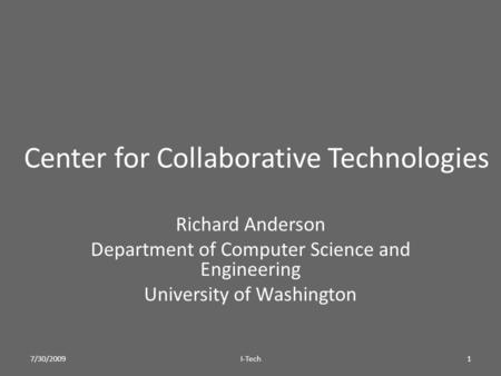 Center for Collaborative Technologies Richard Anderson Department of Computer Science and Engineering University of Washington 7/30/20091I-Tech.
