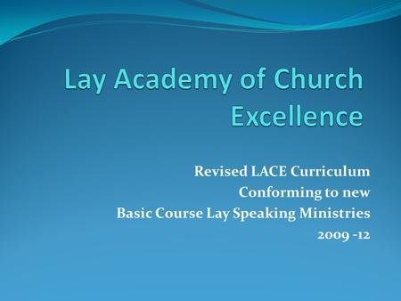 Revised LACE Curriculum Conforming to new Basic Course Lay Speaking Ministries 2009 -12.