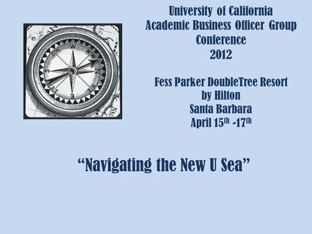 "University of California Academic Business Officer Group Conference 2012 Fess Parker DoubleTree Resort by Hilton Santa Barbara April 15 th -17 th ""Navigating."