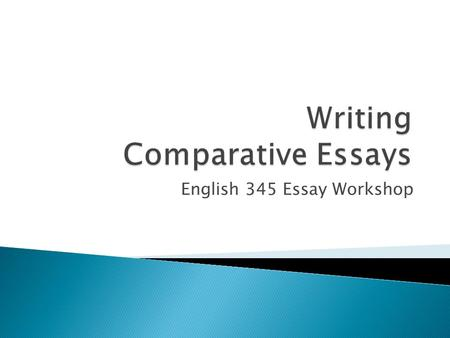English 345 Essay Workshop.  Clear sense of why writers have selected two specific films for comparison; analyzing films together allows writer/readers.