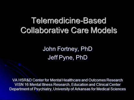 Telemedicine-Based Collaborative Care Models John Fortney, PhD Jeff Pyne, PhD VA HSR&D Center for Mental Healthcare and Outcomes Research VISN 16 Mental.