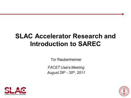 SLAC Accelerator Research and Introduction to SAREC Tor Raubenheimer FACET Users Meeting August 29 th - 30 th, 2011.