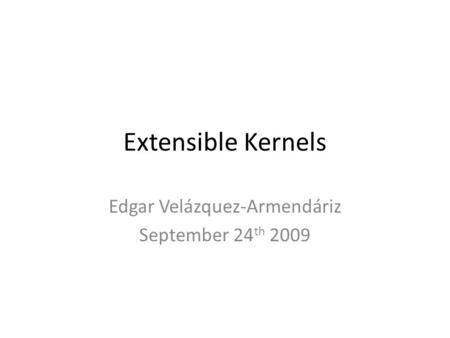 Extensible Kernels Edgar Velázquez-Armendáriz September 24 th 2009.