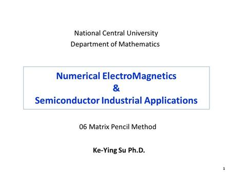 1 Numerical ElectroMagnetics & Semiconductor Industrial Applications Ke-Ying Su Ph.D. National Central University Department of Mathematics 06 Matrix Pencil.