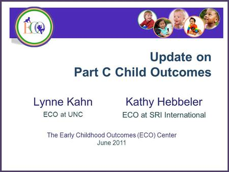 Update on Part C Child Outcomes Lynne Kahn ECO at UNC The Early Childhood Outcomes (ECO) Center June 2011 Kathy Hebbeler ECO at SRI International.