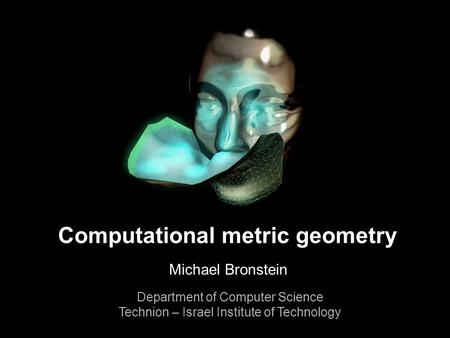 1 Michael Bronstein Computational metric geometry Computational metric geometry Michael Bronstein Department of Computer Science Technion – Israel Institute.