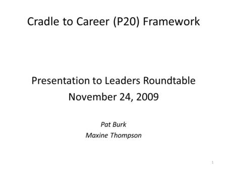 Cradle to Career (P20) Framework Presentation to Leaders Roundtable November 24, 2009 Pat Burk Maxine Thompson 1.