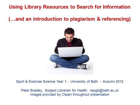 Using Library Resources to Search for Information (…and an introduction to plagiarism & referencing) Sport & Exercise Science Year 1 - University of Bath.