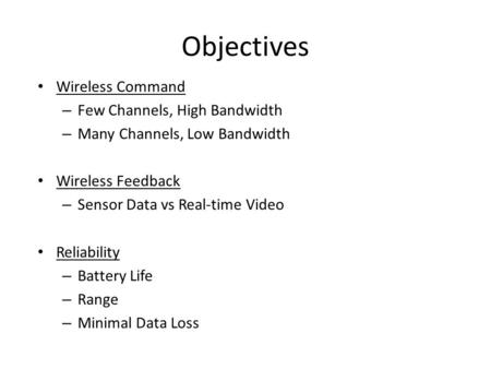 Objectives Wireless Command – Few Channels, High Bandwidth – Many Channels, Low Bandwidth Wireless Feedback – Sensor Data vs Real-time Video Reliability.