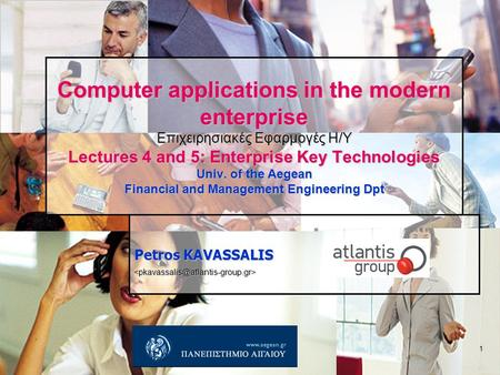 1 Computer applications in the modern enterprise Επιχειρησιακές Εφαρμογές Η/Υ Lectures 4 and 5: Enterprise Key Technologies Univ. of the Aegean Financial.