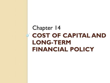 COST OF CAPITAL AND LONG-TERM FINANCIAL POLICY Chapter 14.