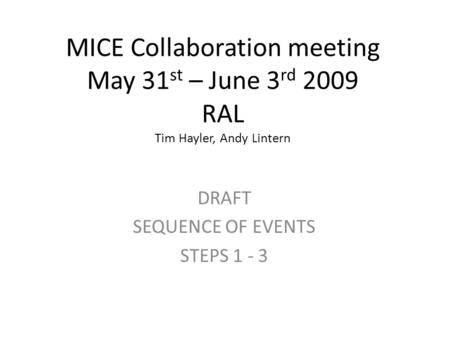 MICE Collaboration meeting May 31 st – June 3 rd 2009 RAL Tim Hayler, Andy Lintern DRAFT SEQUENCE OF EVENTS STEPS 1 - 3.