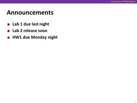 University of Washington Announcements Lab 1 due last night Lab 2 release soon HW1 due Monday night 1.
