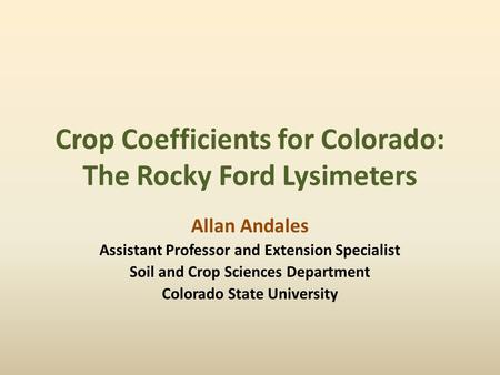 Crop Coefficients for Colorado: The Rocky Ford Lysimeters Allan Andales Assistant Professor and Extension Specialist Soil and Crop Sciences Department.