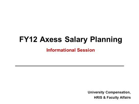 FY12 Axess Salary Planning Informational Session University Compensation, HRIS & Faculty Affairs.