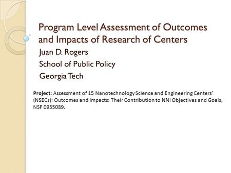 Program Level Assessment of Outcomes and Impacts of Research of Centers Juan D. Rogers School of Public Policy Georgia Tech Project: Assessment of 15 Nanotechnology.