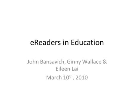EReaders in Education John Bansavich, Ginny Wallace & Eileen Lai March 10 th, 2010.